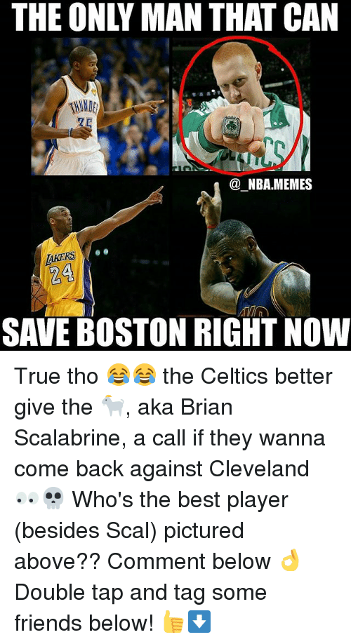 Friends, Memes, and Nba: THE ONLY MAN THAT CAN  NBA MEMES  AKERS  24  SAVE BOSTON RIGHT NOW True tho 😂😂 the Celtics better give the 🐐, aka Brian Scalabrine, a call if they wanna come back against Cleveland 👀💀 Who's the best player (besides Scal) pictured above?? Comment below 👌 Double tap and tag some friends below! 👍⬇