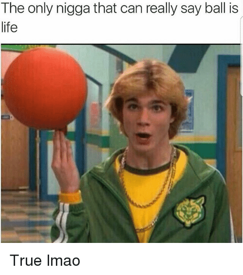 Ball Is Life, Funny, and Life: The only nigga that can really say ball is  life True lmao