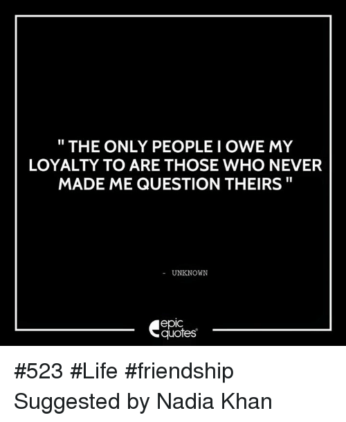 The ONLY PEOPLE I OWE MY LOYALTY TO ARE THOSE WHO NEVER MADE ME Classy Quotes About Loyalty And Friendship