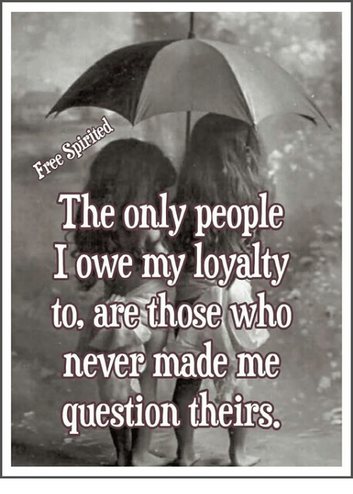 The Only People I Owe My Loyalty To Are Those Who Never Made Me