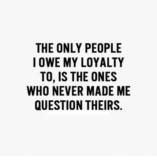 The Only People I Owe My Loyalty To Is The Ones Who Never Made Me