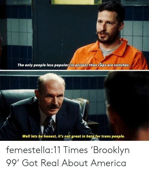 America, Target, and Tumblr: The only people less popular(in prison) than cops are snitches.  Well lets be honest, it's not great in here for trans people. femestella:11 Times 'Brooklyn 99' Got Real About America