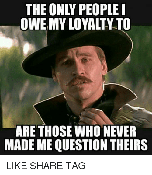 The Only People Owe My Loyalty To Are Those Who Never Made Me