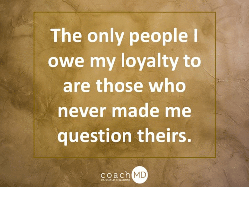 The Only People Owe My Loyalty To Are Those Who Ever Made Me