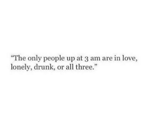 """Drunk, Love, and Three: The only people up at 3 am are in love,  lonely, drunk, or all three.""""  95"""