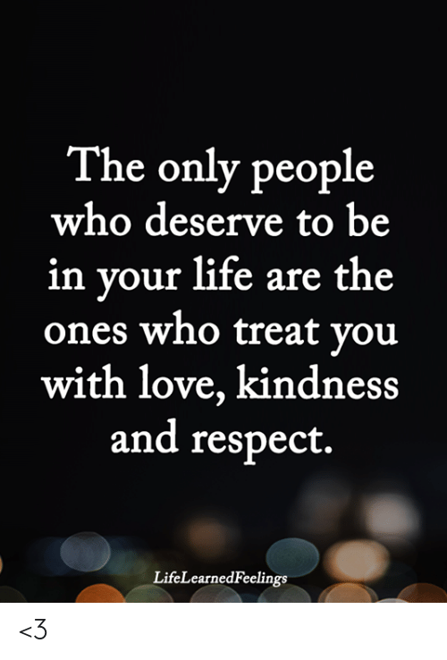 Life, Love, and Memes: The only people  who deserve to be  in vour life are the  ones who treat vou  with love, kindness  and respect.  LifeLearnedFeelings <3