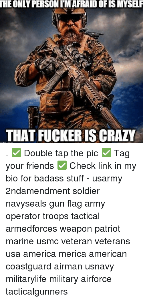 America, Crazy, and Friends: THE  ONLY PERSON TM AFRAID OFIS MYSELF  THAT FUCKER IS CRAZY . ✅ Double tap the pic ✅ Tag your friends ✅ Check link in my bio for badass stuff - usarmy 2ndamendment soldier navyseals gun flag army operator troops tactical armedforces weapon patriot marine usmc veteran veterans usa america merica american coastguard airman usnavy militarylife military airforce tacticalgunners
