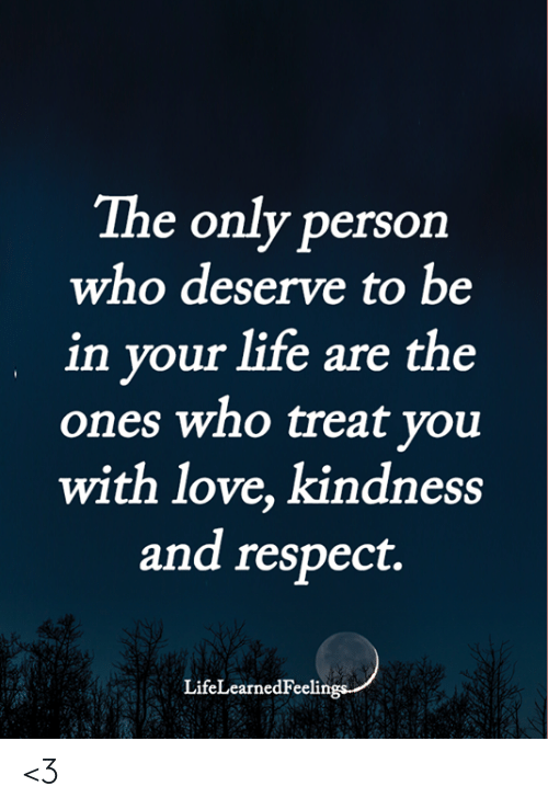Life, Love, and Memes: The only person  who deserve to be  in your life are the  ones who treat you  with love, kindness  and respect.  LifeLearnedFeelin  17 <3