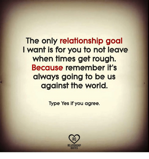 The Only Relationship Goal I Want Is For You To Not Leave When Times