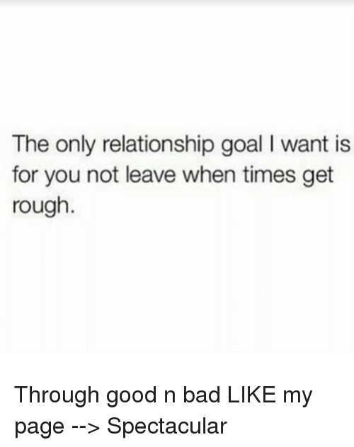 Memes, 🤖, and Page: The only relationship goal l want is  for you not leave when times get  rough. Through good n bad   LIKE my page --> Spectacular