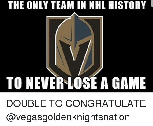 Memes, National Hockey League (NHL), and Game: THE ONLY TEAM IN NHL HISTORY  TO NEVER LOSE A GAME DOUBLE TO CONGRATULATE @vegasgoldenknightsnation