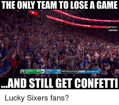 Nba, Game, and Sixers: THE ONLY TEAM TO LOSE A GAME  ONBAMEMES  BOS 89  89 END REGULATION,PLAYOFFS  BOS LEADS 2-0  ..AND STILL GET CONFETTI Lucky Sixers fans?