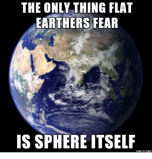 Imgur, Fear, and Sphere: THE ONLY THING FLAT  EARTHERS FEAR  IS SPHERE ITSELF  made on imgur