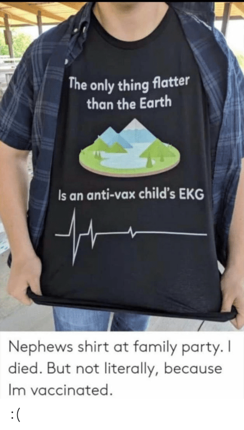 Family, Party, and Earth: The only thing flatter  than the Earth  Is an anti-vax child's EKG  Nephews shirt at family party. I  died. But not literally, because  Im vaccinated. :(