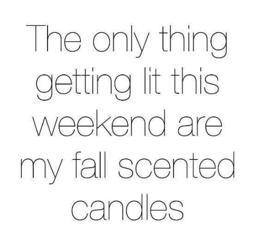 Dank, Fall, and Lit: The only thing  getting lit this  weekend are  my fall scented  candles