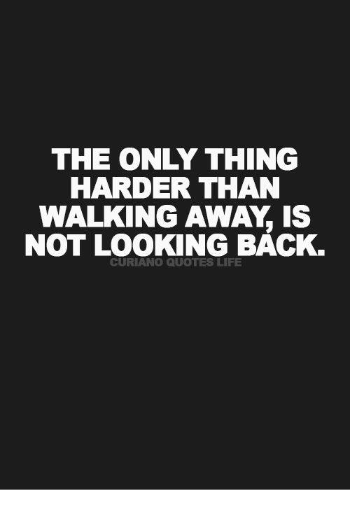The Only Thing Harder Than Walking Away Is Not Looking Back Curiano