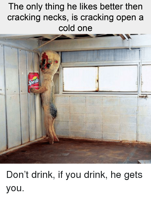 Cold, A Cold One, and One: The only thing he likes better then  cracking neckS, is Cracking open a  cold one  rife  cranberry