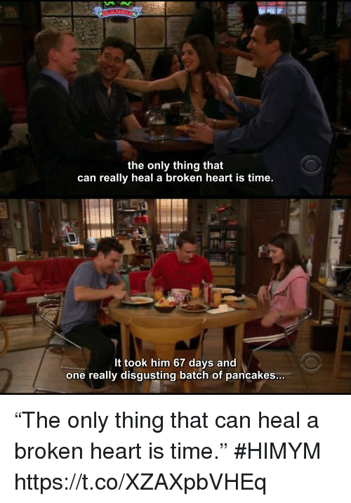 "Memes, Heart, and Time: the only thing that  can really heal a broken heart is time  It took him 67 days and  one really disgusting batch of pancakes ""The only thing that can heal a broken heart is time."" #HIMYM https://t.co/XZAXpbVHEq"