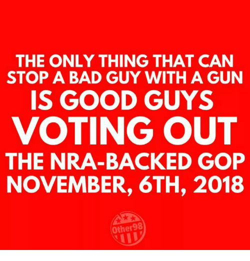 Bad, Good, and Gop: THE ONLY THING THAT CAN  STOP A BAD GUY WITH A GUN  IS GOOD GUYS  VOTING OUT  THE NRA-BACKED GOP  NOVEMBER, 6TH, 2018  Other98