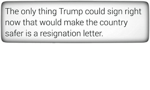 25 best memes about resignation resignation memes trump signs and make the only thing trump could sign right now that would make the country safer is a resignation letter expocarfo