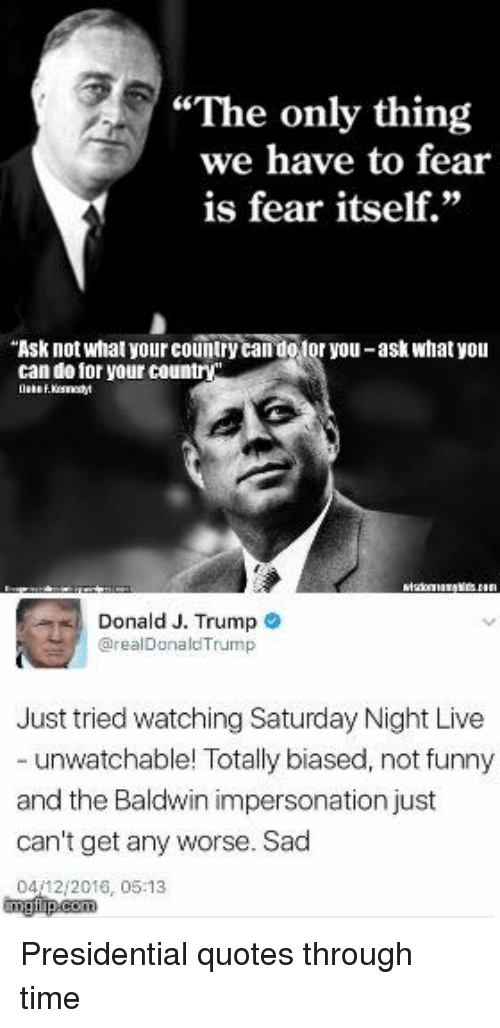 """Memes, Saturday Night Live, and Fear: """"The only thing  we have to fear  is fear itself.""""  """"Ask not what yourcountry  otor you-ask what you  can do for your country  Donald J. Trump  arealDonald Trump  Just tried watching Saturday Night Live  unwatchable! Totally biased, not funny  and the Baldwin impersonation just  can't get any worse. Sad  0412 2016, 05:13 Presidential quotes through time"""