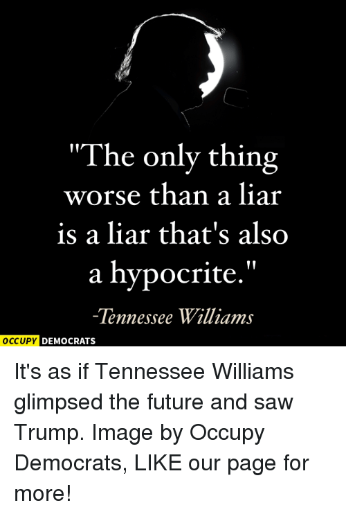 "Memes, Hypocrite, and Tennessee: ""The only thing  worse than a liar  is a liar that's also  a hypocrite.""  Tennessee Williams  OCCUPY DEMOCRATS It's as if Tennessee Williams glimpsed the future and saw Trump.  Image by Occupy Democrats, LIKE our page for more!"