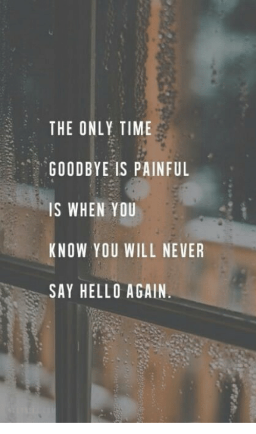 Hello, Time, and Never: THE ONLY TIME  GOODBYE IS PAINFUL  IS WHEN YOU  KNOW YOU WILL NEVER  SAY HELLO AGAIN