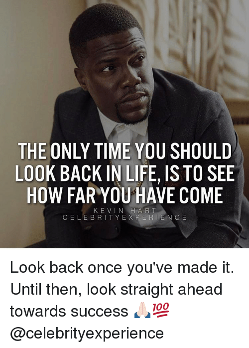 Ex's, Kevin Hart, and Memes: THE ONLY TIME YOU SHOULD  LOOK BACK IN LIFE, ISTO SEE  HOW FAR YOU HAVE COME  KEVIN HART  CELEBRITY EX PER I E N C E Look back once you've made it. Until then, look straight ahead towards success 🙏🏻💯 @celebrityexperience
