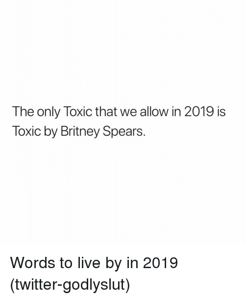 Britney Spears, Twitter, and Grindr: The only Toxic that we allow in 2019 is  Toxic by Britney Spears. Words to live by in 2019 (twitter-godlyslut)