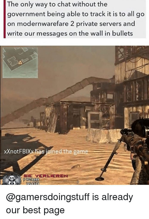Memes, Best, and Chat: The only way to chat without the  government being able to track it is to all go  on modernwarefare 2 private servers and  write our messages on the wall in bullets  xXnotFBixxhas joined the  SIE VERLIER  1200 @gamersdoingstuff is already our best page