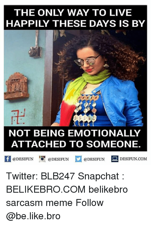 Memes, Sarcasm, and 🤖: THE ONLY WAY TO LIVE  HAPPILY THESE DAYS IS BY  NOT BEING EMOTIONALLY  ATTACHED TO SOMEONE.  @DESIFUN  @DESIFUN  @DESIFUN  DESIFUN.COM Twitter: BLB247 Snapchat : BELIKEBRO.COM belikebro sarcasm meme Follow @be.like.bro