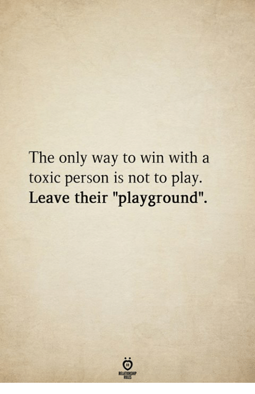 """Play, Toxic, and Person: The only way to win with a  toxic person is not to play.  Leave their """"playground""""."""