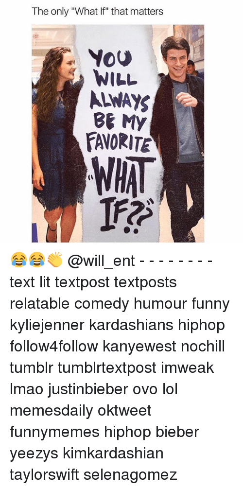 "Funny, Kardashians, and Lit: The only ""What If"" that matters  You  WILL  ALWAYS  BE My  FATORITEN  WHAT 😂😂👏 @will_ent - - - - - - - - text lit textpost textposts relatable comedy humour funny kyliejenner kardashians hiphop follow4follow kanyewest nochill tumblr tumblrtextpost imweak lmao justinbieber ovo lol memesdaily oktweet funnymemes hiphop bieber yeezys kimkardashian taylorswift selenagomez"