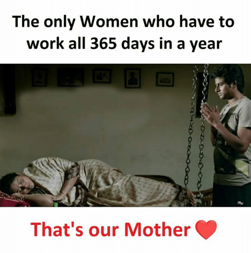 Memes, Work, and Women: The only Women who have to  work all 365 days in a year  That's our Mother