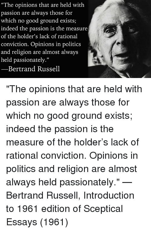 "Memes, Politics, and Good: ""The opinions that are held with  passion are always those for  which no good ground exists;  indeed the passion is the measure  of the holder's lack of rational  conviction. Opinions in politics  and religion are almost always  held passionately.""  07  Bertrand Russell ""The opinions that are held with passion are always those for which no good ground exists; indeed the passion is the measure of the holder's lack of rational conviction. Opinions in politics and religion are almost always held passionately.""   —Bertrand Russell, Introduction to 1961 edition of Sceptical Essays (1961)"