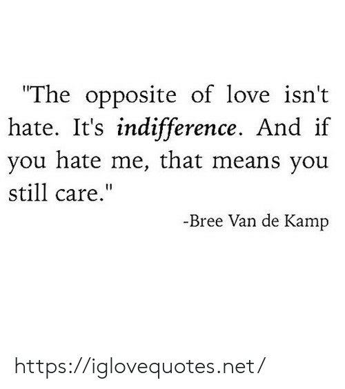 """Love, Hate Me, and Net: The opposite of love isn't  hate. if  you hate me, that means you  still care.""""  It's indifference. And  -Bree Van de Kamp https://iglovequotes.net/"""