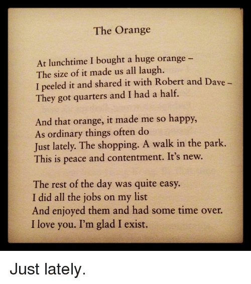 Love, Shopping, and I Love You: The Orange  At lunchtime I bought a huge orange -  The size of it made us all laugh  I peeled it and shared it with Robert and Dave  They got quarters and I had a half.  And that orange, it made me so happy,  As ordinary things often do  Just lately. The shopping. A walk in the park.  This is peace and contentment. It's new.  The rest of the day was quite easy.  I did all the jobs on my list  And enjoyed them and had some time over.  I love you. I'm glad I exist. <p>Just lately.</p>