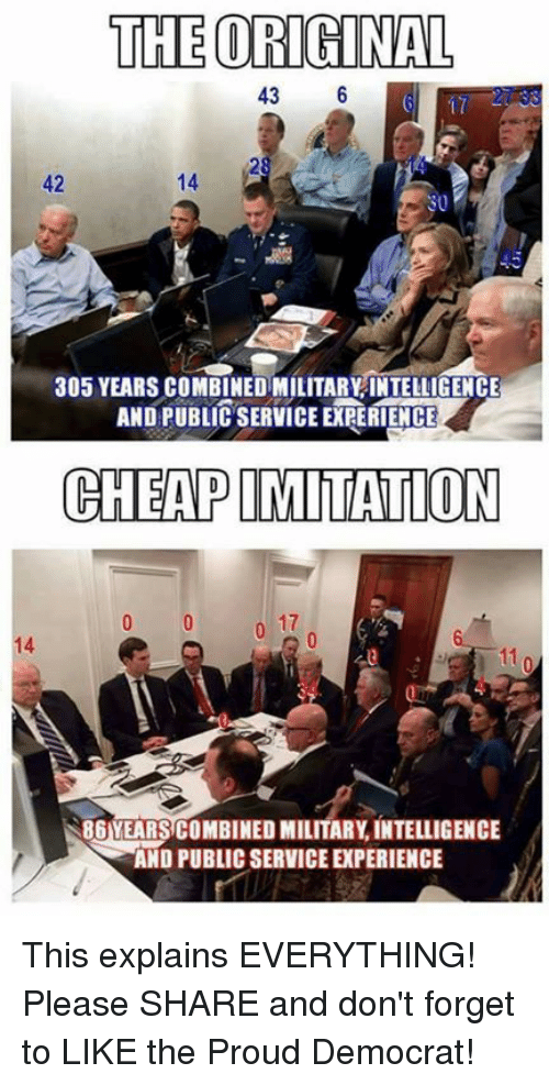 Military, Proud, and Intelligence: THE ORIGINAL  43  6  305 YEARS COMBINED MILITARYINTELLIGENCE  AND PUBLIC SERVICE EXRERIENCE  CHEAPIMITATION  11  86YEARSCOMBINED MILITARY INTELLIGENCE  AND PUBLIC SERVICE PERIENCE This explains EVERYTHING! Please SHARE and don't forget to LIKE the Proud Democrat!