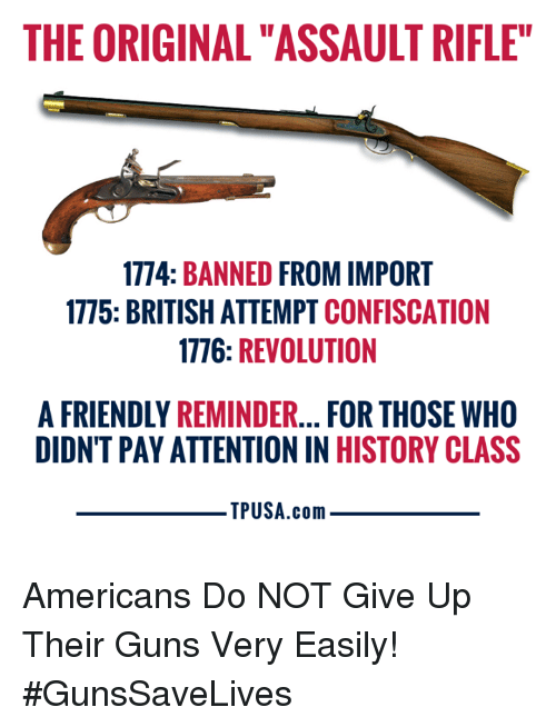 "Guns, Memes, and History: THE ORIGINAL ""ASSAULT RIFLE""  1774: BANNED FROM IMPORT  1775: BRITISH ATTEMPT CONFISCATION  1776: REVOLUTION  A FRIENDLY REMINDER... FOR THOSE WHO  DIDNT PAY ATTENTION IN HISTORY CLASS  TPUSA.conm Americans Do NOT Give Up Their Guns Very Easily! #GunsSaveLives"