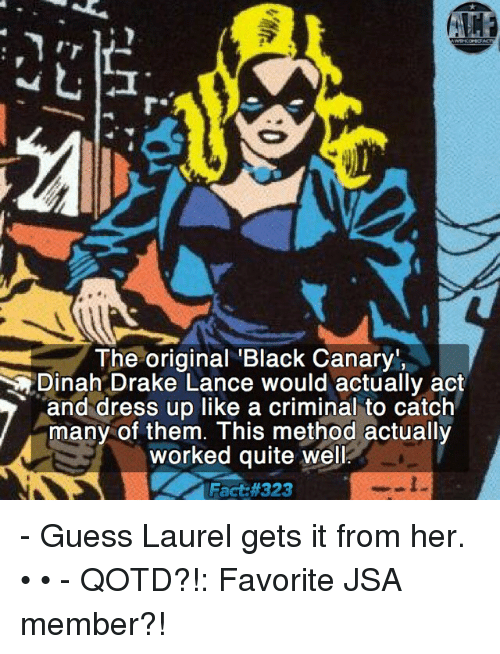Memes, 🤖, and The Originals: The original Black Canar  Dinah Drake Lance would actually act  and dress up like a criminal to catch  many of them. This method actually  worked quite well  Fact - Guess Laurel gets it from her. • • - QOTD?!: Favorite JSA member?!