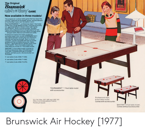 Goals, Hockey, and Slick: The Original  Brunswick  airhXckey GAME  Now available in three models!  The original air-cushion table game that has swept the  country. Captures all the speed, action, and excitement  of ice hockey in your own recreation room!  New TOURNAMENT t, professional-style 7-foot table  model has a tough Melamine bed. Commercial quality  U.L. approved electric blower motor with handy  on/off switch. Built-in scorecounters. Durable  heavy-duty, large aluminum rail extrusions for fast  rebound and professional play. Shoot through goals  ieiamine bed, Comiechal quality  sharpen both offensive and defensive skills.  Professional style 6-foot table model has  exclusive super-slick, acrylic SPEEDMASTER™  bed. Balanced bed construction for maximum  stability and lasting strength. Built-in score-  counters. Comes complete with two hi-profile  lies and two professional pucks. Heavy-  roved  electric blower motor with  on/off switch. The 6-foot table model has  other features similar to 7-foot table model  BANTAMT 5-foot table model is similar to  6-foot professional-style. Extruded alumi-  num rails. Complete with two hi-profile  goalies, and two pucks. (Scorecounter not  included)  5' size table (Code #260-71-050)  6' size table (Code #260-71-060)  7' size table (Code #260-70-070)  TOURNAMENT' 7-foot table model  with scorecounter  Professional-style  6-foot table model  Comes with scorecounter  U.S. Pat. Nos. 3,871,585 and 3,887,187  Other U.S. & International Patents  Pending & Issued.  BANTAM 5-foot table model.  Comes without scorecounter Brunswick Air Hockey [1977]
