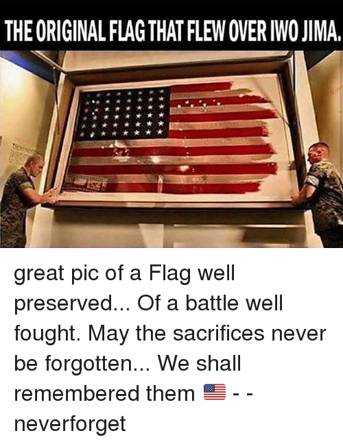 Memes, Never, and 🤖: THE ORIGINAL FLAG THAT FLEW OVER IWO JIMA. great pic of a Flag well preserved... Of a battle well fought. May the sacrifices never be forgotten... We shall remembered them 🇺🇸 - - neverforget