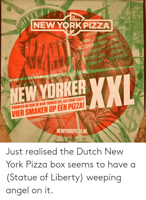 New York, Pizza, and Angel: THE  ORIGINAL  NEW YORK PIZZA  XXL  NEW YORKER YXI  PROBEER NU OOK DE NEW YORKER XXL ALS FOUR TASTY.  VIER SMAKEN OP ÉÉN PIZZA!  NEWYORKPIZZA.NL Just realised the Dutch New York Pizza box seems to have a (Statue of Liberty) weeping angel on it.