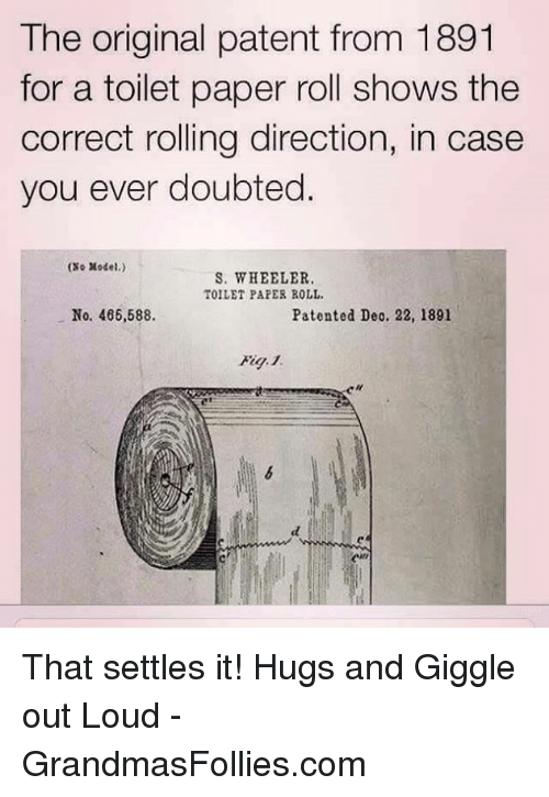 Memes, Models, and Doubt: The original patent from 1891  for a toilet paper roll shows the  correct rolling direction, in case  you ever doubted  ONo Model.)  S. WHEELER.  TOILET PAPER ROLL.  No. 466,588.  Patented Deo. 22, 1891 That settles it! Hugs and Giggle out Loud - GrandmasFollies.com