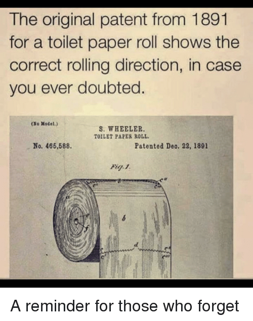 Who, Paper, and Patent: The original patent from 1891  for a toilet paper roll shows the  correct rolling direction, in case  you ever doubted.  (So Model.)  S. WHEELER  TOILET PAPER ROLL  No. 466,588.  Patented Deo. 22, 1891 A reminder for those who forget