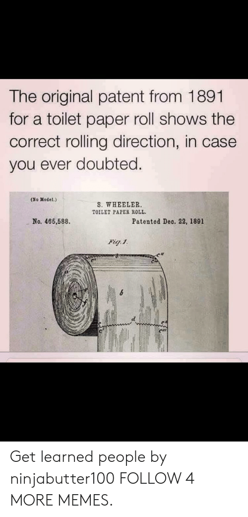 Dank, Memes, and Reddit: The original patent from 1891  for a toilet paper roll shows the  correct rolling direction, in case  you ever doubted  (No Model.)  S. WHEELER.  TOILET PAPER ROLL  No. 466,588  Patented Deo. 22, 1891  Fig.1 Get learned people by ninjabutter100 FOLLOW 4 MORE MEMES.