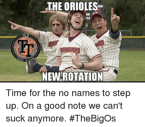 Memes, Good, and Time: THE ORIOLES  LB  ET  SH TAL  NEW ROTATION Time for the no names to step up. On a good note we can't suck anymore. #TheBigOs