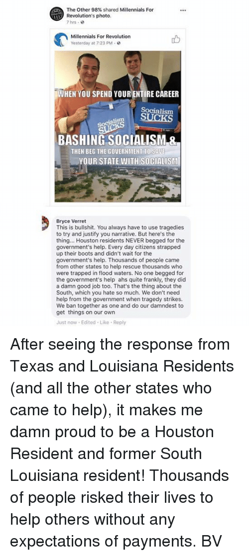 Memes, Millennials, and Boots: The Other 98% shared Millennials For  Revolution's photo  7hrs .  Millennials For Revolution  Yesterday at 7:23 PM  WHEN YOU SPEND YOUR ENTIRE CAREER  Socialism  Socialism  BASHING SOCIALISM &  THEN BEG THE GOVERNMENT TO SAU  YOUR STATE WITH SOCIALISM  Bryce Verret  This is bullshit. You always have to use tragedies  to try and justify you narrative. But here's the  thing... Houston residents NEVER begged for the  government's help. Every day citizens strapped  up their boots and didn't wait for the  government's help. Thousands of people came  from other states to help rescue thousands who  were trapped in flood waters. No one begged for  the government's help ahs quite frankly, they did  a damn good job too. That's the thing about the  South, which you hate so much. We don't need  help from the government when tragedy strikes.  We ban together as one and do our damndest to  get things on our own  Just now Edited Like Reply After seeing the response from Texas and Louisiana Residents (and all the other states who came to help), it makes me damn proud to be a Houston Resident and former South Louisiana resident! Thousands of people risked their lives to help others without any expectations of payments.  BV