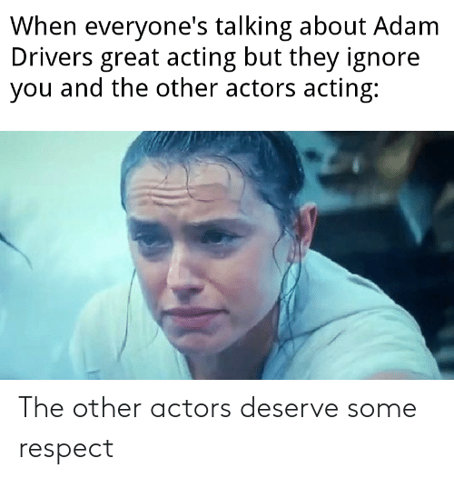 Respect, Actors, and  Deserve: The other actors deserve some respect