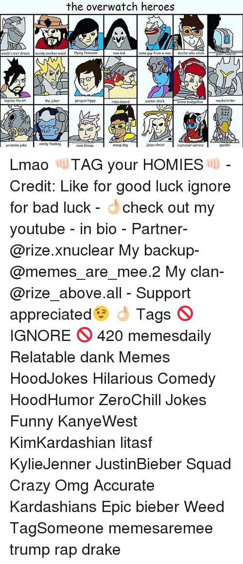 Elf, Memes, and X-Men: the overwatch heroes  weeb's wet dream woody smokes weed  flying feminism  emo kid  some guy from x-men  doctor who chick  NW  legolas the elf  the joker  penguin hippy  avatar chick  arime bodypillow  robo-beard  nerdy fileobog  jesus christ  yo mama joke  snoop dog  customer  mecha hitler  OOo  gandhi Lmao 👊🏻TAG your HOMIES👊🏻 - Credit: Like for good luck ignore for bad luck - 👌🏼check out my youtube - in bio - Partner- @rize.xnuclear My backup- @memes_are_mee.2 My clan- @rize_above.all - Support appreciated😉 👌🏼 Tags 🚫 IGNORE 🚫 420 memesdaily Relatable dank Memes HoodJokes Hilarious Comedy HoodHumor ZeroChill Jokes Funny KanyeWest KimKardashian litasf KylieJenner JustinBieber Squad Crazy Omg Accurate Kardashians Epic bieber Weed TagSomeone memesaremee trump rap drake